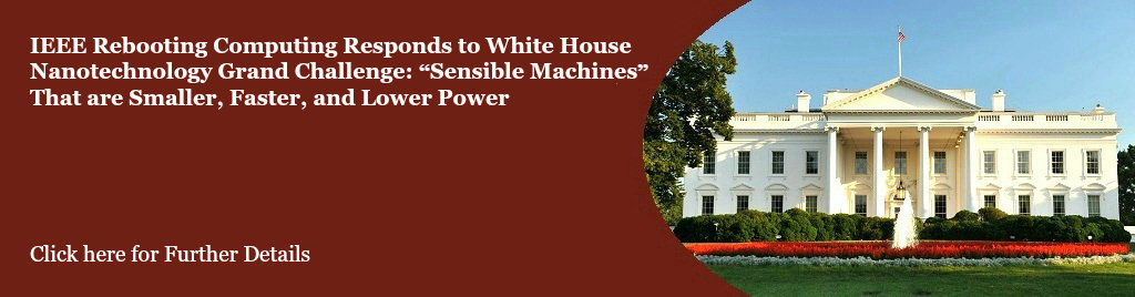 IEEE Rebooting Computing Responds to White House Nanotechnology Grand Challenge: Sensible Machines That are Smaller, Faster, and Lower Power