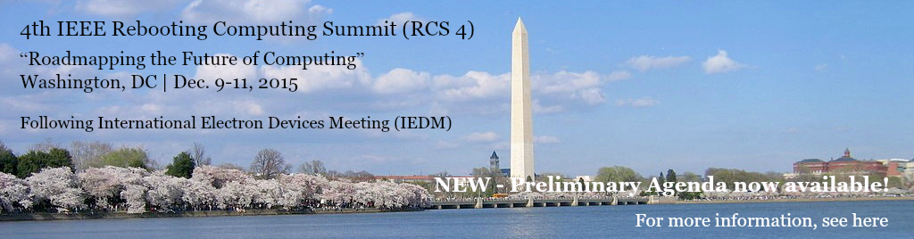 4th IEEE Rebooting Computing Summit (RCS 4) - Roadmapping the Future of Computing. Washington, DC, Dec. 9-11, 2015. Following International Electron Devices Meeting (IEDM)
