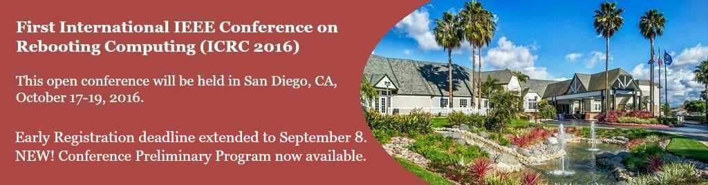 First International IEEE Conference on Rebooting Computing (ICRC 2016).  This open conference will be held in San Diego, CA, October 17-19, 2016.  Early Registration still Open. NEW!  Conference Preliminary Program now available.