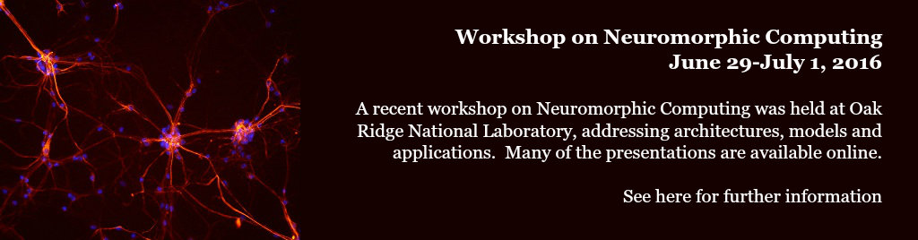 Workshop on Neuromorphic Computing, June 29-July 1, 2016. A recent workshop on Neuromorphic Computing was held at Oak Ridge National Laboratory, addressing architectures, models and applications.  Many of the presentations are available online. See here for further information.