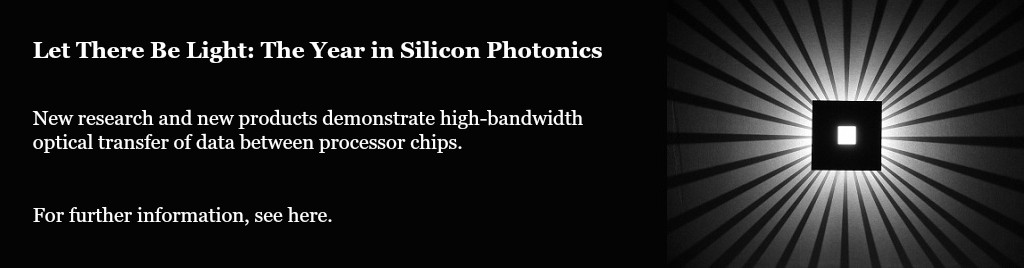 Let There Be Light: The Year in Silicon Photonics. New research and new products demonstrate high-bandwidth optical transfer of data between processor chips.