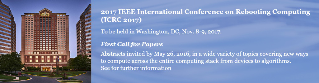 2017 IEEE International Conference on Rebooting Computing (ICRC 2017). To be held in Washington, DC, Nov. 8-9, 2017. First Call for Papers. Abstracts invited by May 26, 2016, in a wide variety of topics covering new ways to compute across the entire computing stack from devices to algorithms.