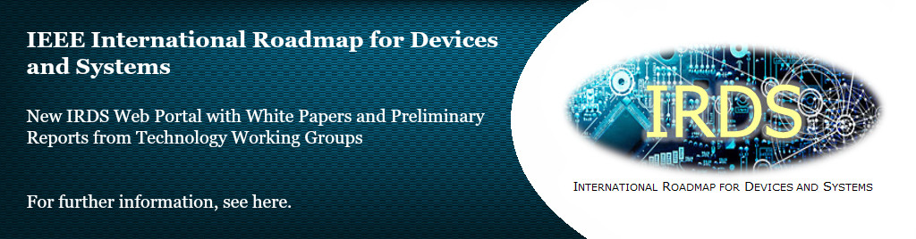IEEE International Roadmap for Devices and Systems. New IRDS Web Portal with White Papers and Preliminary Reports from Technology Working Groups.