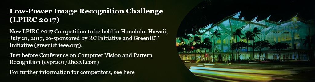 Low-Power Image Recognition Challenge 2017. New LPIRC 2017 Competition to be held in Honolulu, Hawaii, July 21, 2017, co-sponsored by RC Initiative and GreenICT Initiative (greenict.ieee.org). Just before Conference on Computer Vision and Pattern Recognition (cvpr2017.thecvf.com).