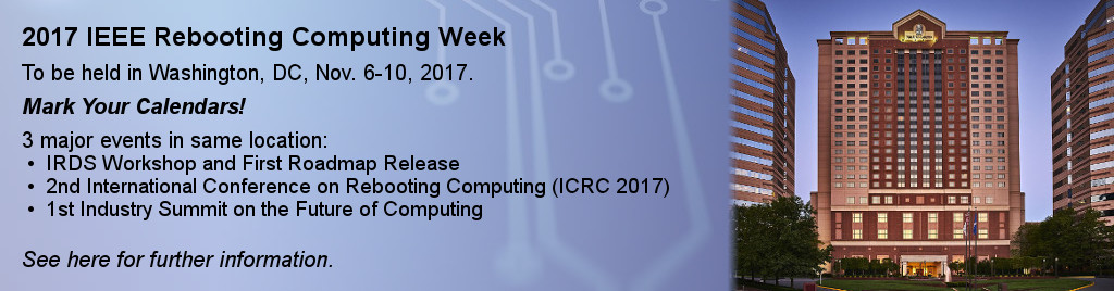 2017 IEEE Rebooting Computing Week. To be held in Washington, DC, Nov. 6-10, 2017. Mark Your Calendars! 3 major events in same location: IRDS Workshop and First Roadmap Release, 2nd International Conference on Rebooting Computing (ICRC 2017), 1st Industry Summit on the Future of Computing