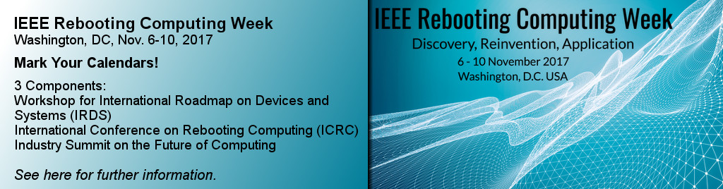 IEEE Rebooting Computing Week, Washington, DC, Nov. 6-10, 2017. Mark Your Calendars! 3 Components: Workshop for International Roadmap on Devices and Systems (IRDS), International Conference on Rebooting Computing (ICRC), Industry Summit on the Future of Computing