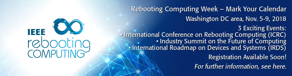 Rebooting Computing Week - Mark Your Calendar. Washington DC area, Nov. 5-9, 2018. 3 Exciting Events: International Conference on Rebooting Computing (ICRC), Industry Summit on the Future of Computing, International Roadmap on Devices and Systems (IRDS).