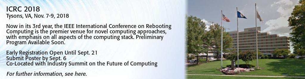 ICRC 2018. Tysons, VA, Nov. 7-9, 2018. Now in its 3rd year, the IEEE International Conference on Rebooting Computing is the premier venue for novel computing approaches, with emphasis on all aspects of the computing stack. Preliminary Program Available Soon. Early Registration Open Until Sept. 21. Submit Poster by Sept 6. Co-Located with Industry Summit on the Future of Computing.