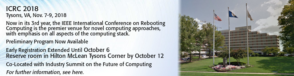 ICRC 2018. Tysons, VA, Nov. 7-9, 2018. Now in its 3rd year, the IEEE International Conference on Rebooting Computing is the premier venue for novel computing approaches, with emphasis on all aspects of the computing stack. Preliminary Program Now Available. Early Registration Extended Until October 6. Reserve room in Hilton McLean Tysons Corner by October 12. Co-Located with Industry Summit on the Future of Computing.