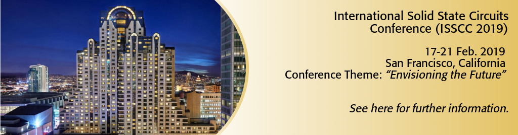 International Solid State Circuits Conference (ISSCC 2019). 17-21 Feb. 2019. San Francisco, California. Conference Theme: Envisioning the Future.