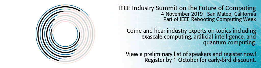 IEEE Industry Summit on the Future of Computing. 4 November 2019 | San Mateo, California. Part of IEEE Rebooting Computing Week. Come and hear industry experts on topics including exascale computing, artificial intelligence, and quantum computing. View a preliminary list of speakers and register now! Register by 1 October for early-bird discount.