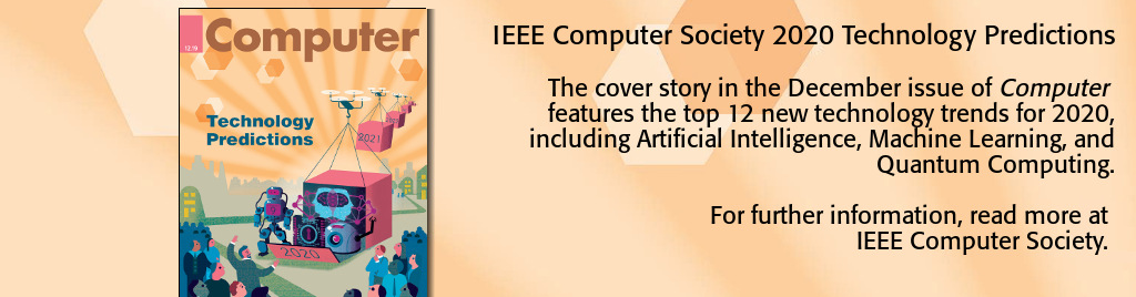 IEEE Computer Society 2020 Technology Predictions. The cover story in the December issue of Computer features the top 12 new technology trends for 2020, including Artificial Intelligence, Machine Learning, and Quantum Computing.