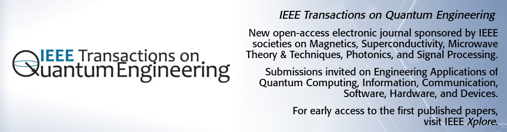 IEEE Transactions on Quantum Engineering. New open-access electronic journal sponsored by IEEE societies on Magnetics, Superconductivity, Microwave Theory and Techniques, Photonics, and Signal Processing. Submissions invited on Engineering Applications of Quantum Computing, Information, Communication, Software, Hardware, and Devices.