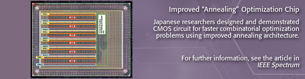 Improved Annealing Optimization Chip. Japanese researchers designed and demonstrated CMOS circuit for faster combinatorial optimization problems using improved annealing architecture.